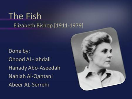 The Fish Elizabeth Bishop [1911-1979] Done by: Ohood AL-Jahdali Hanady Abo-Aseedah Nahlah Al-Qahtani Abeer AL-Serrehi.