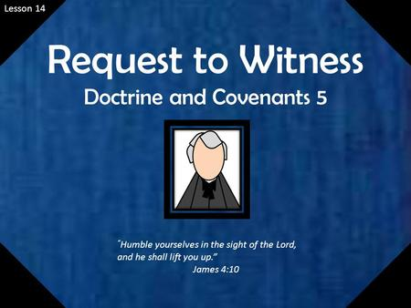 "Lesson 14 Request to Witness Doctrine and Covenants 5 "" Humble yourselves in the sight of the Lord, and he shall lift you up."" James 4:10."