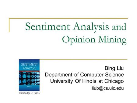 Sentiment Analysis and Opinion Mining Bing Liu Department of Computer Science University Of Illinois at Chicago Cambridge U. Press.