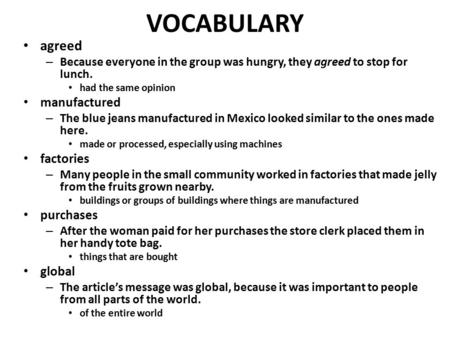 VOCABULARY agreed – Because everyone in the group was hungry, they agreed to stop for lunch. had the same opinion manufactured – The blue jeans manufactured.