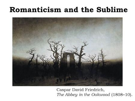 Romanticism and the Sublime Caspar David Friedrich, The Abbey in the Oakwood (1808–10).