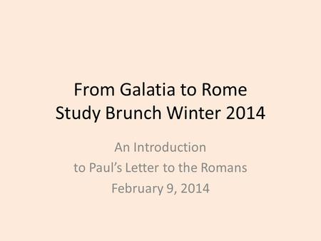 From Galatia to Rome Study Brunch Winter 2014 An Introduction to Paul's Letter to the Romans February 9, 2014.