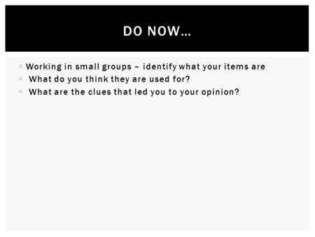  Working in small groups – identify what your items are  What do you think they are used for?  What are the clues that led you to your opinion? DO NOW…
