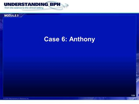 MODULE 5 1/26 Case 6: Anthony. MODULE 5 Case 6: Anthony 2/26 Patient History  Anthony is a 55-year old lawyer.  He has been suffering from voiding complaints.