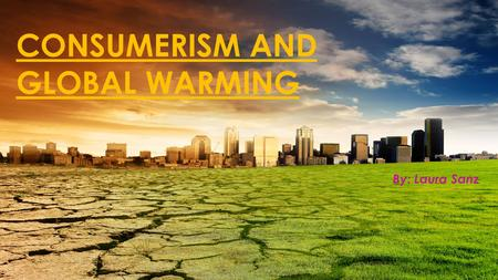 CONSUMERISM AND GLOBAL WARMING By: Laura Sanz.  Global warming is caused when greenhouse gases build up in the atmosphere and trap heat inside  Some.