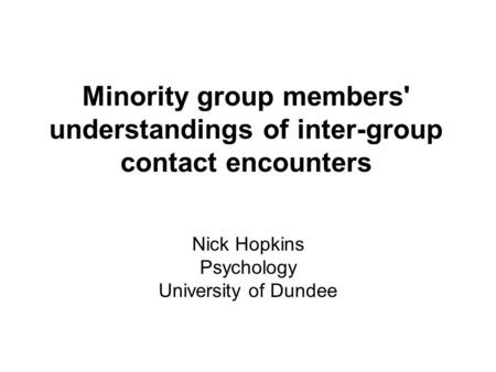 Minority group members' understandings of inter-group contact encounters Nick Hopkins Psychology University of Dundee.