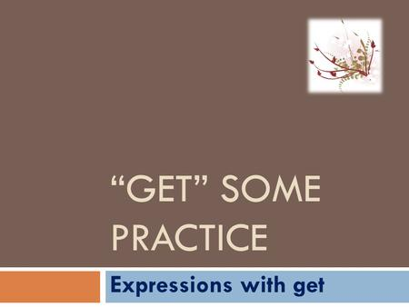 """GET"" SOME PRACTICE Expressions with get. idioms and expressions with GET Please could you throw away all the old clothes you don't wear any more. get."