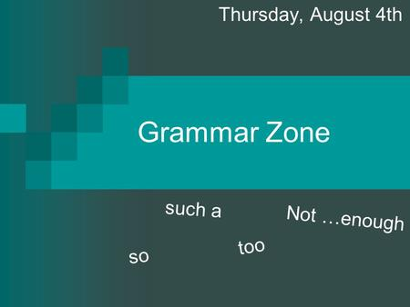 Grammar Zone Thursday, August 4th s o s u c h a t o o N o t … e n o u g h.