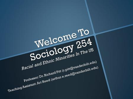 Welcome To Sociology 254 Racial and Ethnic Minorities In The US Professor: Dr. Richard Pitt Teaching Assistant: Art Reed