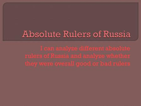 I can analyze different absolute rulers of Russia and analyze whether they were overall good or bad rulers.