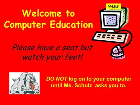 Welcome to Computer Education DO NOT log on to your computer until Ms. Schulz asks you to. Please have a seat but watch your feet! NAME.