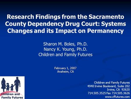 Research Findings from the Sacramento County Dependency Drug Court: Systems Changes and its Impact on Permanency Sharon M. Boles, Ph.D. Nancy K. Young,