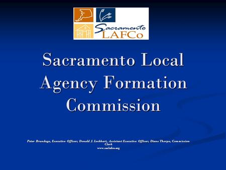 Sacramento Local Agency Formation Commission Peter Brundage, Executive Officer; Donald J. Lockhart, Assistant Executive Officer; Diane Thorpe, Commission.