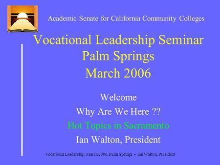 Vocational Leadership, March 2006, Palm Springs - Ian Walton, President Vocational Leadership Seminar Palm Springs March 2006 Welcome Why Are We Here ??