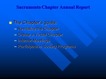 Sacramento Chapter Annual Report The Chapter's goals: The Chapter's goals: –Revitalize the Chapter –Create a Virtual Chapter –Internet Meetings –Participate.
