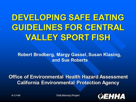 6-13-06Fish Mercury Project Office of Environmental Health Hazard Assessment California Environmental Protection Agency DEVELOPING SAFE EATING GUIDELINES.