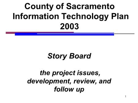 1 County of Sacramento Information Technology Plan 2003 Story Board the project issues, development, review, and follow up.