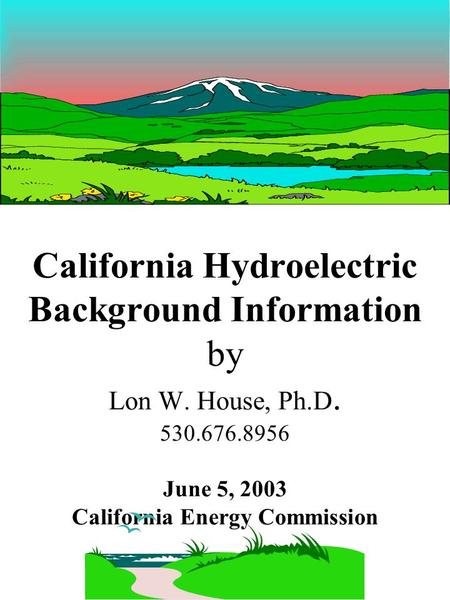 California Hydroelectric Background Information by Lon W. House, Ph.D. 530.676.8956 June 5, 2003 California Energy Commission.