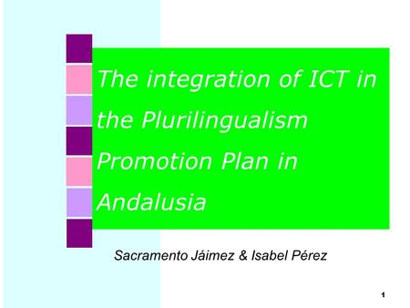 The integration of ICT in the Plurilingualism Promotion Plan in Andalusia 1 Sacramento Jáimez & Isabel Pérez.