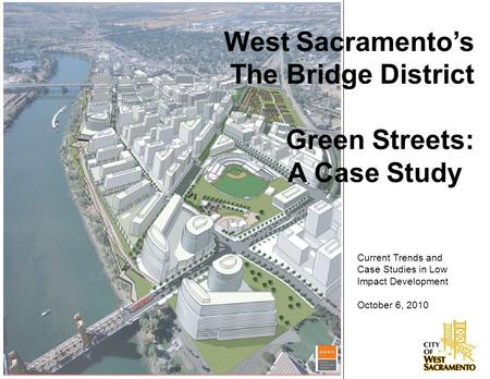 West Sacramento's The Bridge District Green Streets: A Case Study Current Trends and Case Studies in Low Impact Development October 6, 2010.