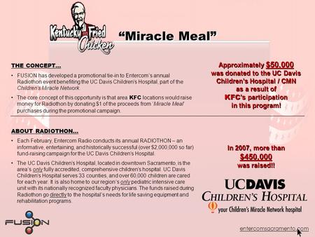 "Entercomsacramento.com ""Miracle Meal"" THE CONCEPT… FUSION has developed a promotional tie-in to Entercom's annual Radiothon event benefiting the UC Davis."