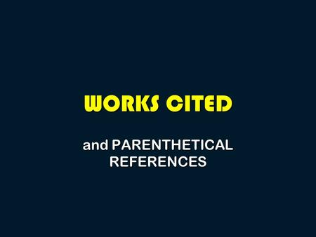 WORKS CITED and PARENTHETICAL REFERENCES. Why do I need to cite a source?  To give credit in a paper for ideas that are not your own (no plagiarizing).