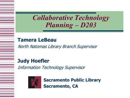 Collaborative Technology Planning – D203 Tamera LeBeau North Natomas Library Branch Supervisor Judy Hoefler Information Technology Supervisor Sacramento.