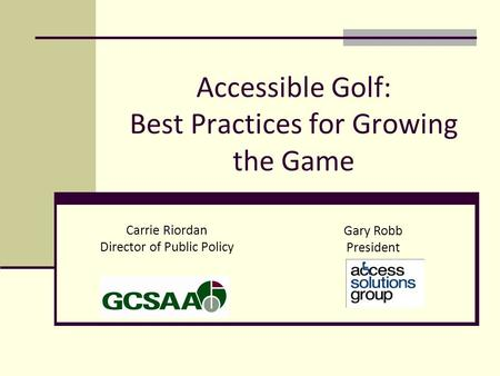 Accessible Golf: Best Practices for Growing the Game Carrie Riordan Director of Public Policy Gary Robb President.