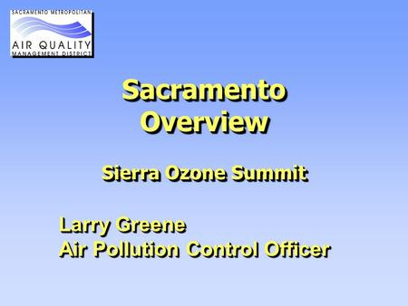 Sacramento Overview Sierra Ozone Summit Larry Greene Air Pollution Control Officer Larry Greene Air Pollution Control Officer.