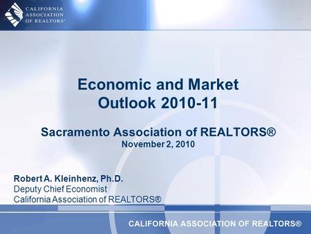Economic and Market Outlook 2010-11 Sacramento Association of REALTORS® November 2, 2010 Robert A. Kleinhenz, Ph.D. Deputy Chief Economist California Association.