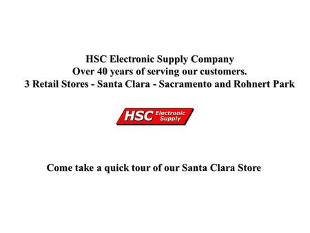 HSC Electronic Supply Company Over 40 years of serving our customers. 3 Retail Stores - Santa Clara - Sacramento and Rohnert Park Come take a quick tour.