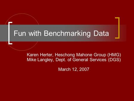 Fun with Benchmarking Data Karen Herter, Heschong Mahone Group (HMG) Mike Langley, Dept. of General Services (DGS) March 12, 2007.