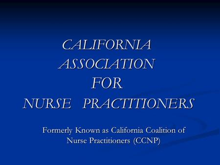 CALIFORNIA ASSOCIATION FOR NURSE PRACTITIONERS Formerly Known as California Coalition of Nurse Practitioners (CCNP)