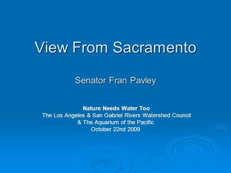 View From Sacramento Senator Fran Pavley Nature Needs Water Too The Los Angeles & San Gabriel Rivers Watershed Council & The Aquarium of the Pacific October.