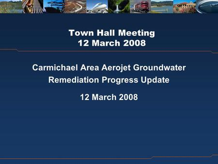 Town Hall Meeting 12 March 2008 Carmichael Area Aerojet Groundwater Remediation Progress Update 12 March 2008.