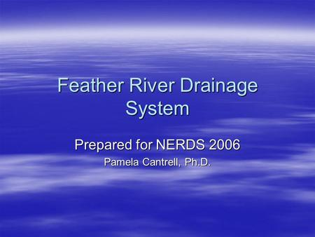 Feather River Drainage System Prepared for NERDS 2006 Pamela Cantrell, Ph.D.