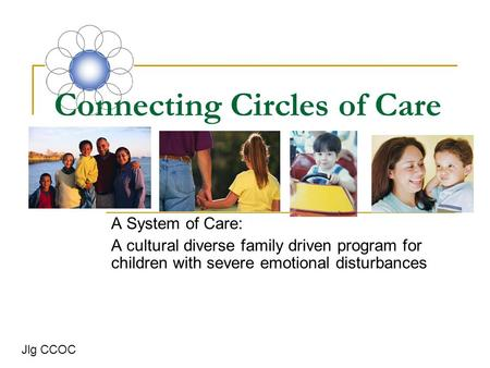 Connecting Circles of Care A System of Care: A cultural diverse family driven program for children with severe emotional disturbances Jlg CCOC.