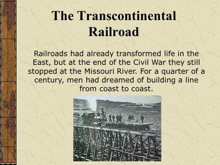 The Transcontinental Railroad Railroads had already transformed life in the East, but at the end of the Civil War they still stopped at the Missouri River.