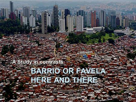 BARRIO OR FAVELA HERE AND THERE A Study in contrasts.