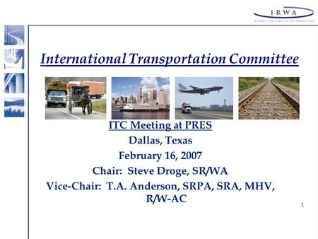 1 International Transportation Committee ITC Meeting at PRES Dallas, Texas February 16, 2007 Chair: Steve Droge, SR/WA Vice-Chair: T.A. Anderson, SRPA,