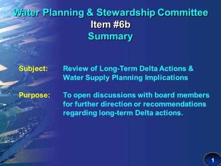 1 Water Planning & Stewardship Committee Item #6b Summary Subject: Review of Long-Term Delta Actions & Water Supply Planning Implications Purpose:To open.