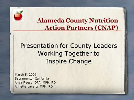 Alameda County Nutrition Action Partners (CNAP) Presentation for County Leaders Working Together to Inspire Change March 5, 2009 Sacramento, California.