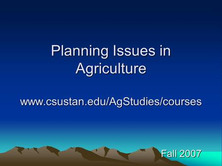 Planning Issues in Agriculture www.csustan.edu/AgStudies/courses Fall 2007.