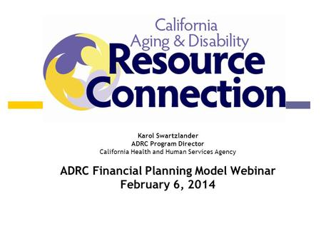 Program Update Karol Swartzlander ADRC Program Director California Health and Human Services Agency ADRC Financial Planning Model Webinar February 6, 2014.