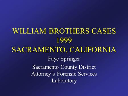 WILLIAM BROTHERS CASES 1999 SACRAMENTO, CALIFORNIA Faye Springer Sacramento County District Attorney's Forensic Services Laboratory.