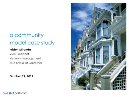 A community model case study Kristen Miranda Vice President Network Management Blue Shield of California October 19, 2011.