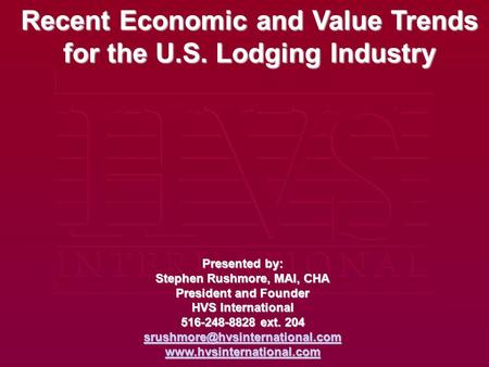 Recent Economic and Value Trends for the U.S. Lodging Industry Presented by: Stephen Rushmore, MAI, CHA President and Founder HVS International 516-248-8828.