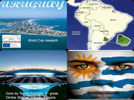 Oriental Republic of Uruguay Done by Teodor Enchgev, 5 th grade Dimitar Blagoev Primary, Bulgaria World Cup research.