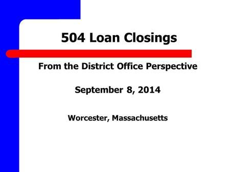 504 Loan Closings From the District Office Perspective September 8, 2014 Worcester, Massachusetts.