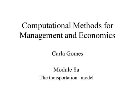 Computational Methods for Management and Economics Carla Gomes Module 8a The transportation model.